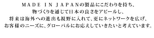 MADE IN JAPANの製品にこだわりをもち、物づくりを通じて、日本の良さをアピールしていきたい。
